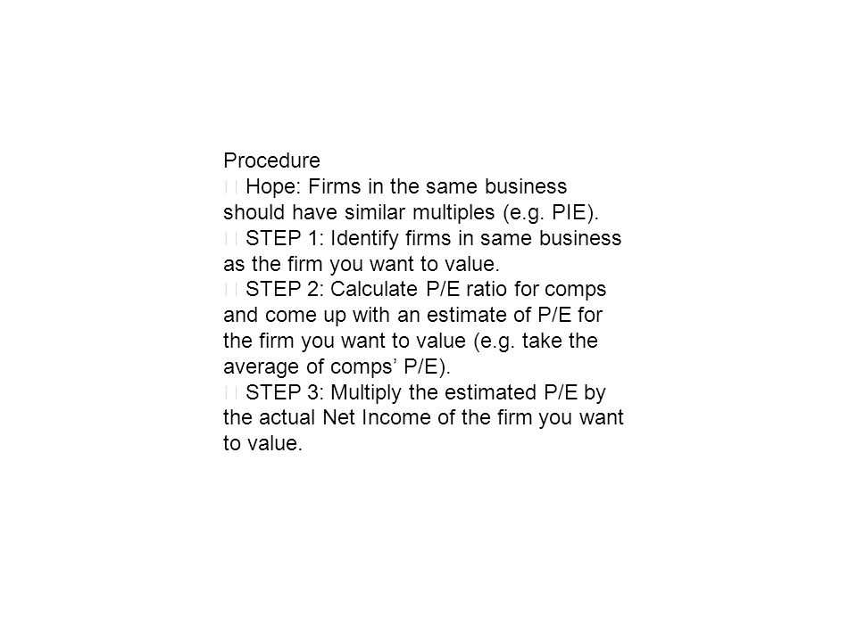 Procedure Hope: Firms in the same business should have similar multiples (e.g. PIE). STEP 1: Identify firms in same business as the firm you want to v
