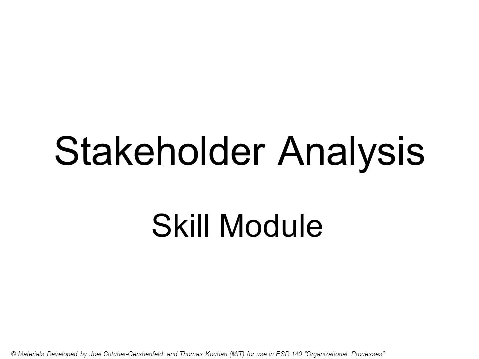 Stakeholder Analysis Skill Module © Materials Developed by Joel Cutcher-Gershenfeld and Thomas Kochan (MIT) for use in ESD.140 Organizational Processes