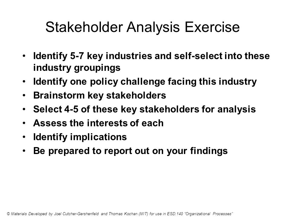 Stakeholder Analysis Exercise Identify 5-7 key industries and self-select into these industry groupings Identify one policy challenge facing this industry Brainstorm key stakeholders Select 4-5 of these key stakeholders for analysis Assess the interests of each Identify implications Be prepared to report out on your findings © Materials Developed by Joel Cutcher-Gershenfeld and Thomas Kochan (MIT) for use in ESD.140 Organizational Processes