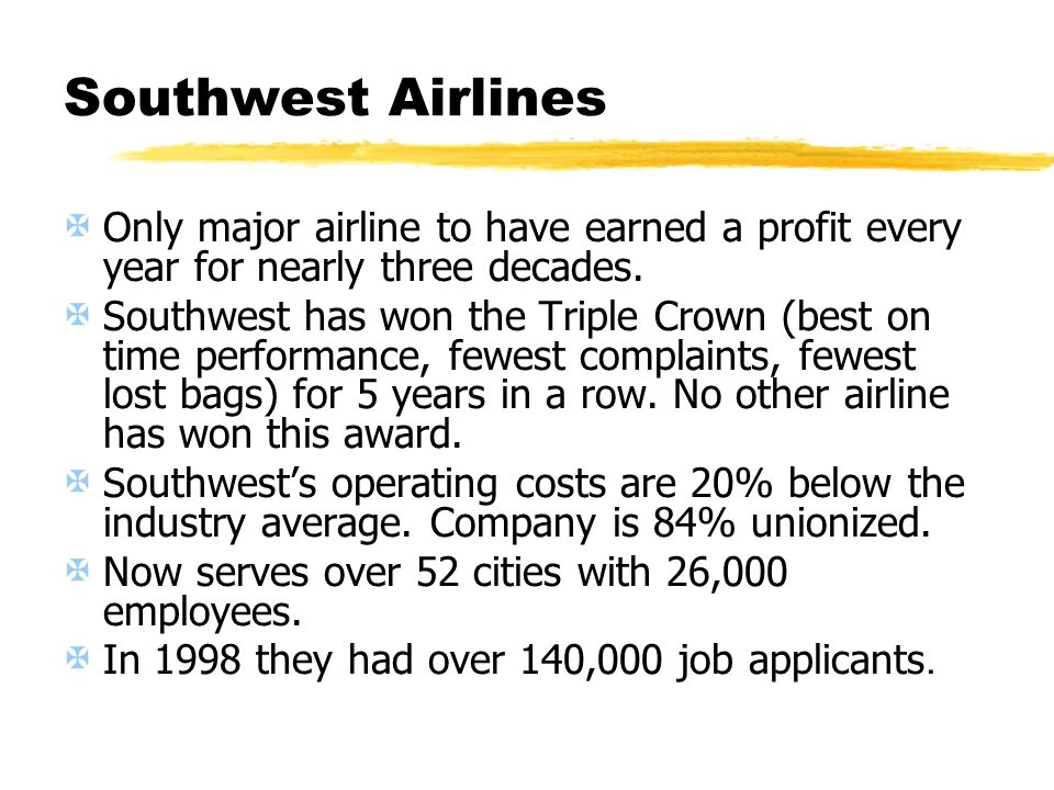 Southwest Airlines Only major airline to have earned a profit every year for nearly three decades. Southwest has won the Triple Crown (best on time pe