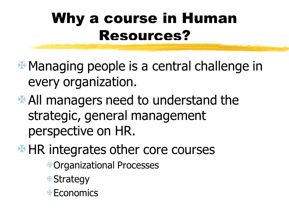 Why a course in Human Resources? Managing people is a central challenge in every organization. All managers need to understand the strategic, general