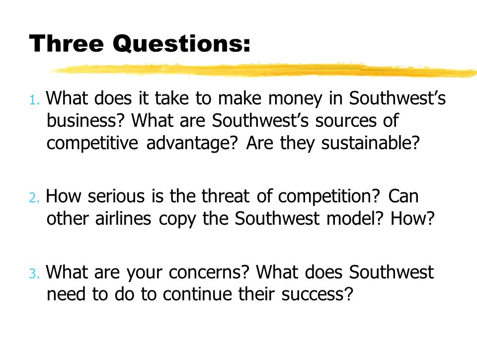 Three Questions: 1. What does it take to make money in Southwests business? What are Southwests sources of competitive advantage? Are they sustainable
