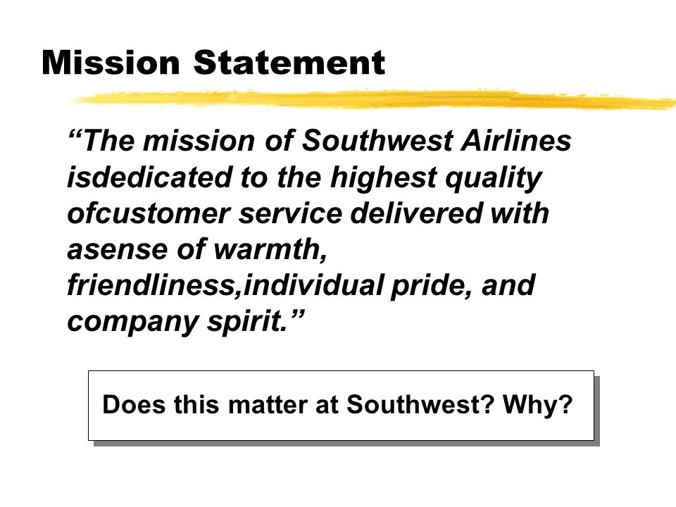 Mission Statement The mission of Southwest Airlines isdedicated to the highest quality ofcustomer service delivered with asense of warmth, friendlines