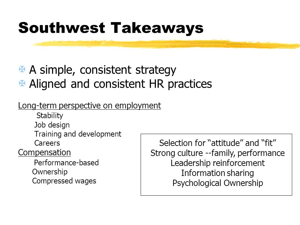 Southwest Takeaways A simple, consistent strategy Aligned and consistent HR practices Long-term perspective on employment Stability Job design Trainin