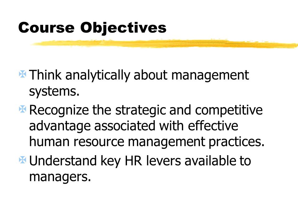 Course Objectives Think analytically about management systems. Recognize the strategic and competitive advantage associated with effective human resou