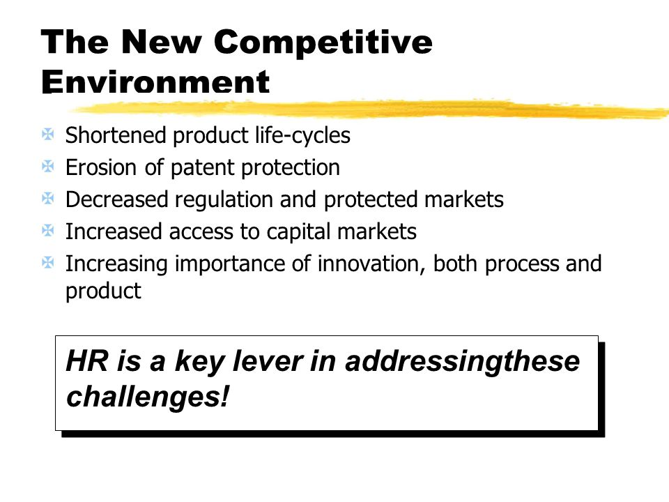 The New Competitive Environment Shortened product life-cycles Erosion of patent protection Decreased regulation and protected markets Increased access