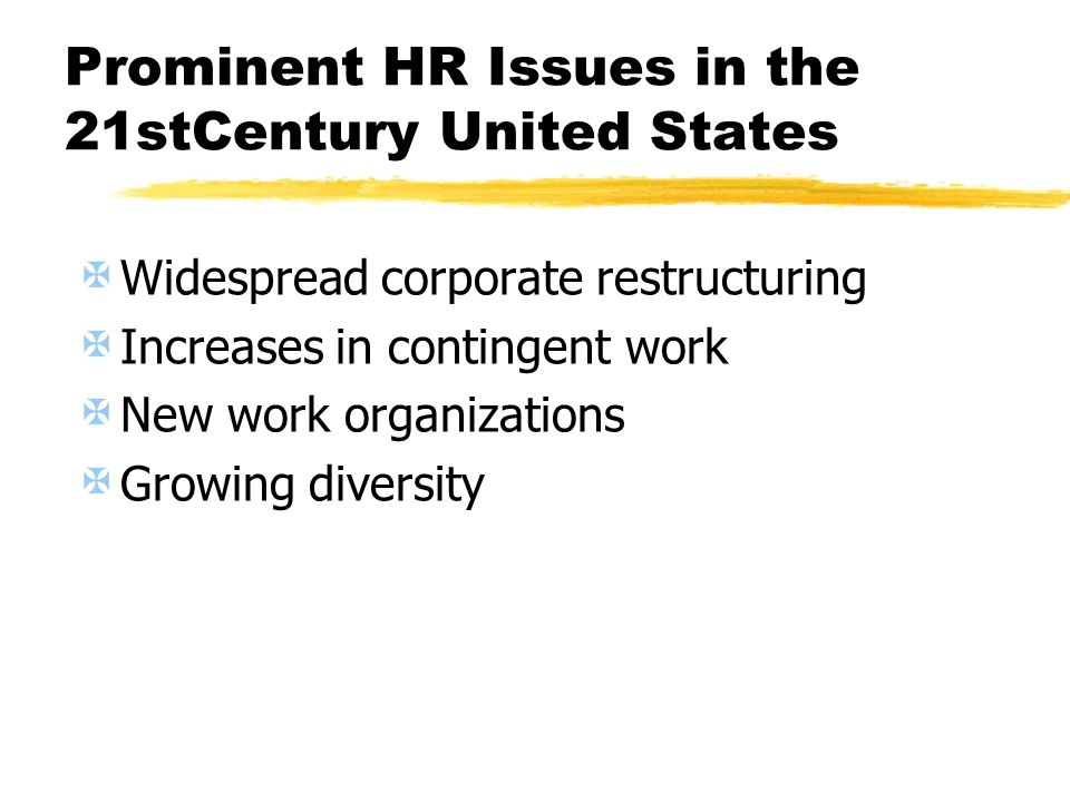 Prominent HR Issues in the 21stCentury United States Widespread corporate restructuring Increases in contingent work New work organizations Growing di