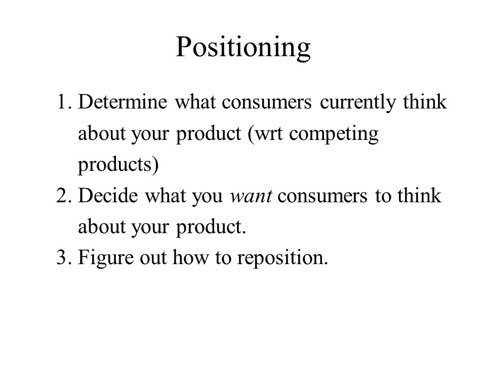 Positioning 1. Determine what consumers currently think about your product (wrt competing products) 2. Decide what you want consumers to think about y