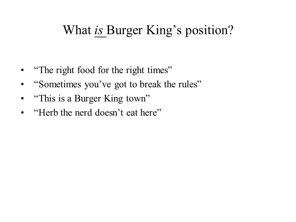 What is Burger Kings position? The right food for the right times Sometimes youve got to break the rules This is a Burger King town Herb the nerd does