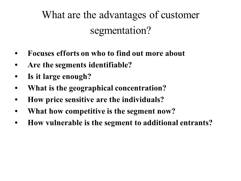 What are the advantages of customer segmentation? Focuses efforts on who to find out more about Are the segments identifiable? Is it large enough? Wha