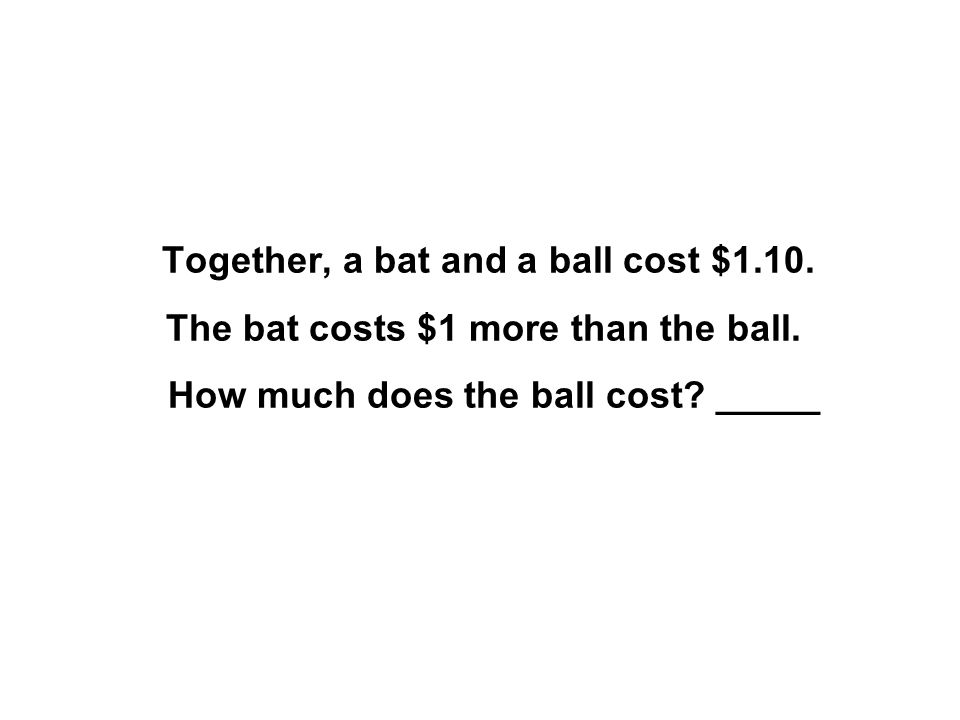 Together, a bat and a ball cost $1.10. The bat costs $1 more than the ball. How much does the ball cost? _____
