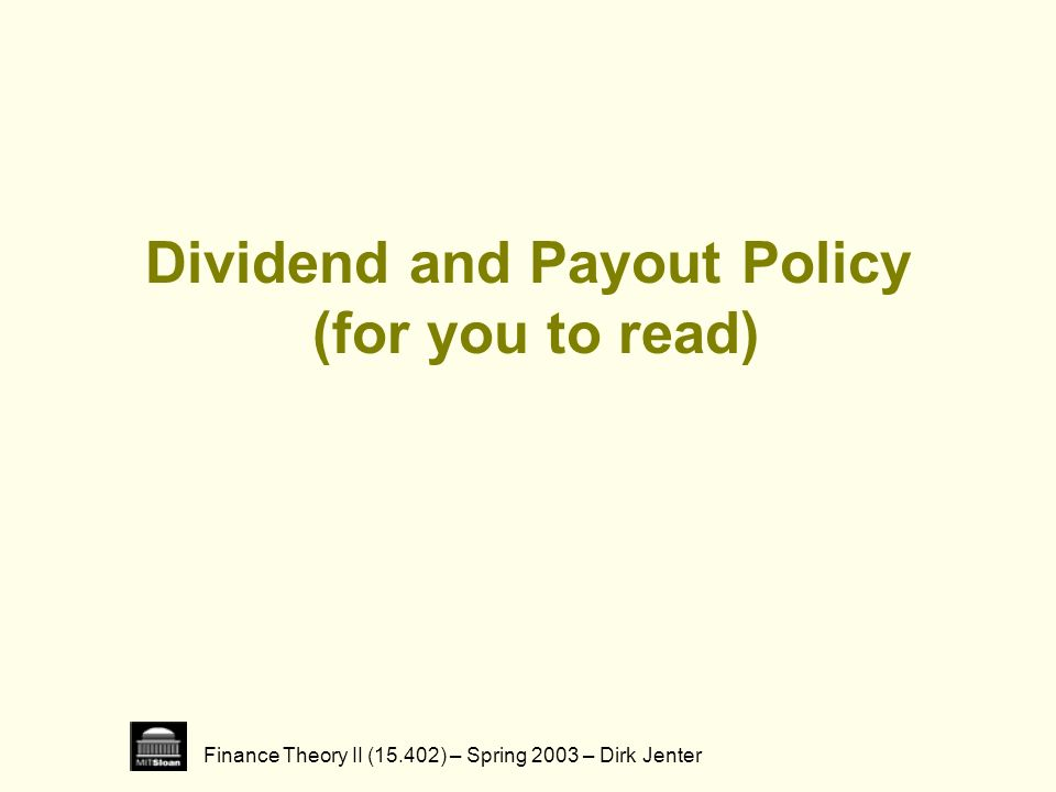 Finance Theory II (15.402) – Spring 2003 – Dirk Jenter 2 Dividend Policy (aka Payout Policy) Firms transfer funds to shareholders through: cash dividends share repurchases Payout Policy: How is money being paid out.