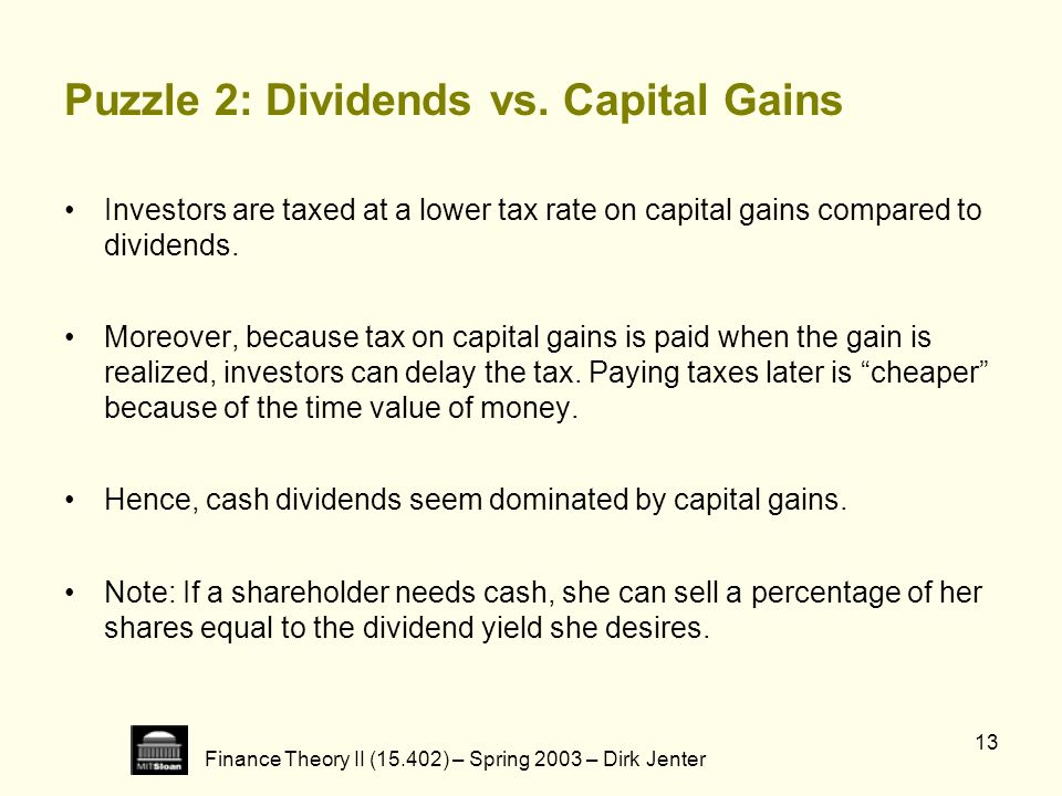 Finance Theory II (15.402) – Spring 2003 – Dirk Jenter 13 Puzzle 2: Dividends vs. Capital Gains Investors are taxed at a lower tax rate on capital gai