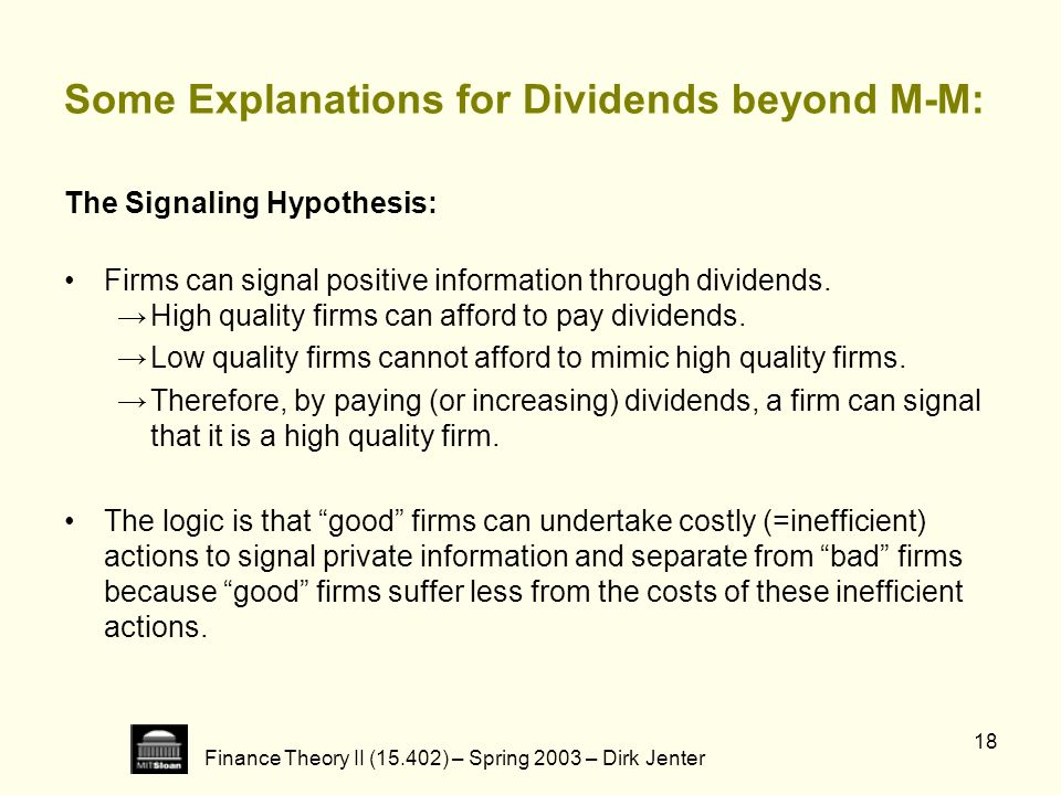 Finance Theory II (15.402) – Spring 2003 – Dirk Jenter 18 Some Explanations for Dividends beyond M-M: The Signaling Hypothesis: Firms can signal posit