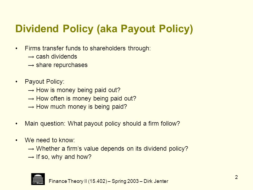 Finance Theory II (15.402) – Spring 2003 – Dirk Jenter 2 Dividend Policy (aka Payout Policy) Firms transfer funds to shareholders through: cash divide