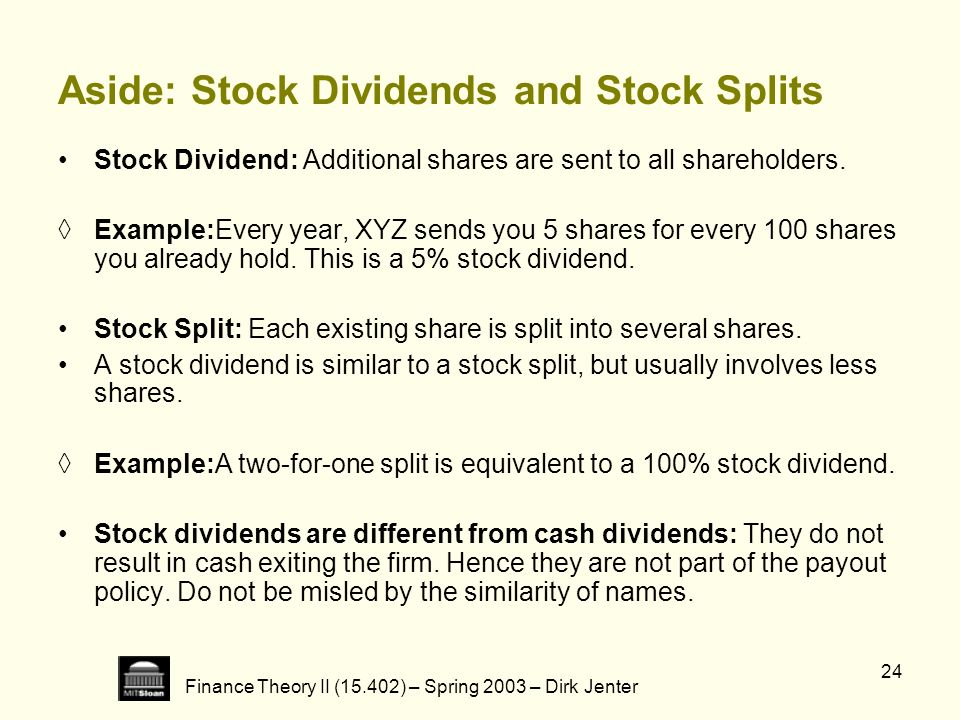 Finance Theory II (15.402) – Spring 2003 – Dirk Jenter 24 Aside: Stock Dividends and Stock Splits Stock Dividend: Additional shares are sent to all sh