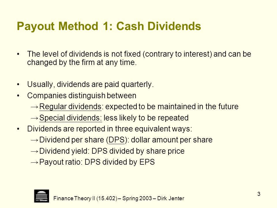 Finance Theory II (15.402) – Spring 2003 – Dirk Jenter 4 Payout Method 2: Share Repurchases There are different forms of share repurchases: Open market purchases Fixed price tender offers Dutch auctions Note that in a share repurchase: Shares purchased belong to the firms remaining shareholders.