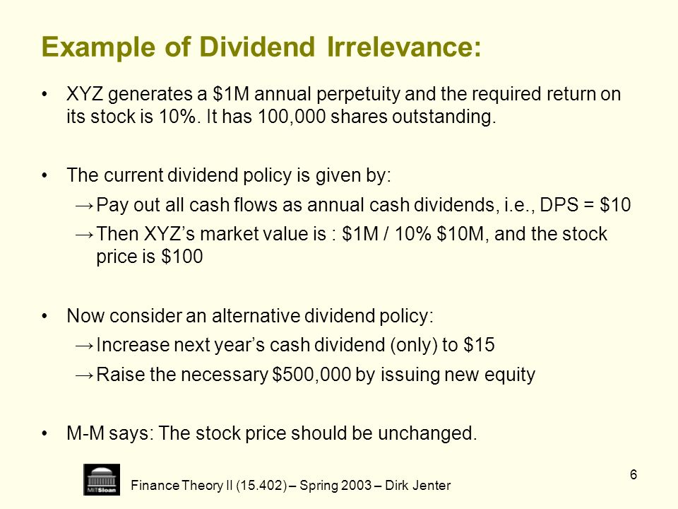 Finance Theory II (15.402) – Spring 2003 – Dirk Jenter 6 Example of Dividend Irrelevance: XYZ generates a $1M annual perpetuity and the required retur