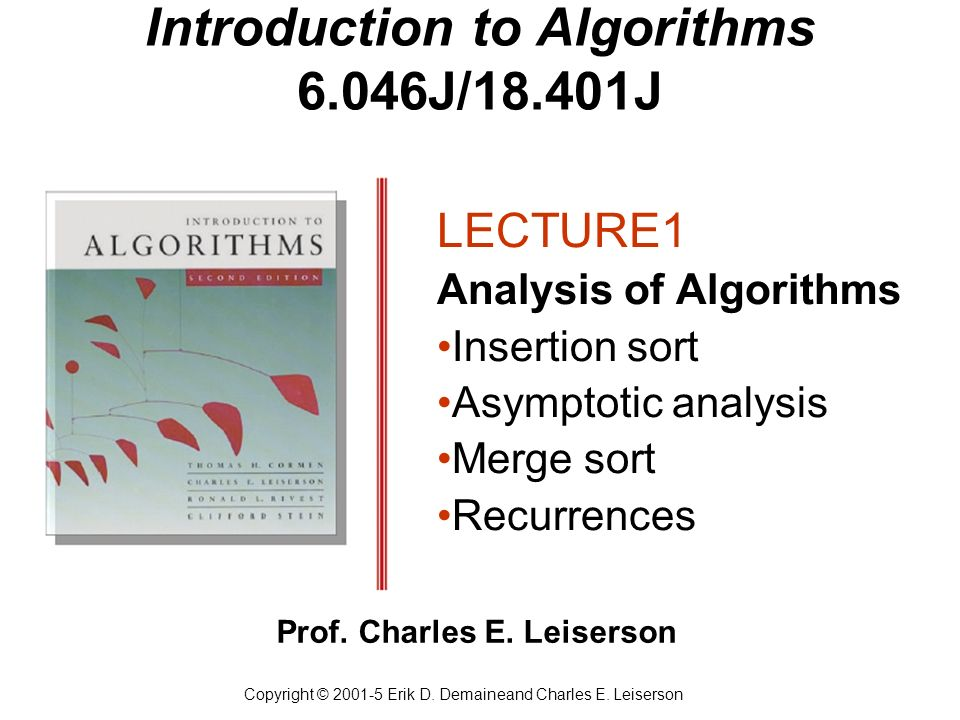 Introduction to Algorithms 6.046J/18.401J LECTURE1 Analysis of Algorithms Insertion sort Asymptotic analysis Merge sort Recurrences Copyright © 2001-5