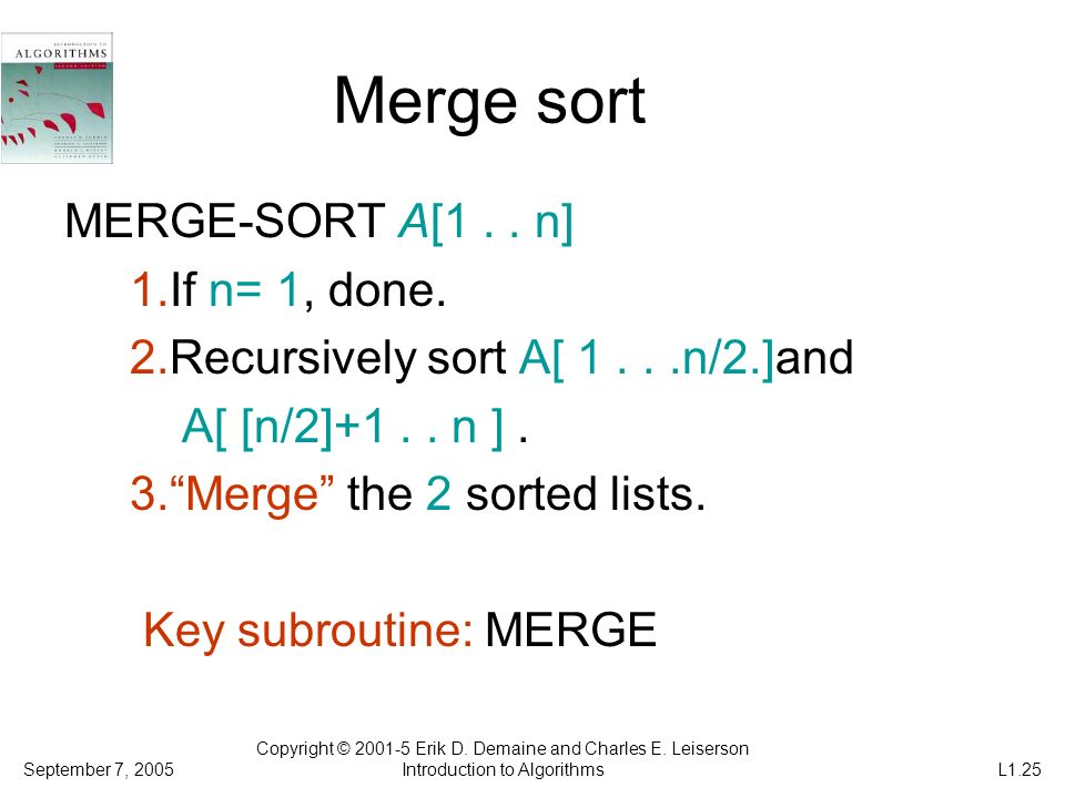 Merge sort MERGE-SORT A[1.. n] 1.If n= 1, done. 2.Recursively sort A[ 1...n/2.]and A[ [n/2]+1.. n ]. 3.Merge the 2 sorted lists. Key subroutine: MERGE