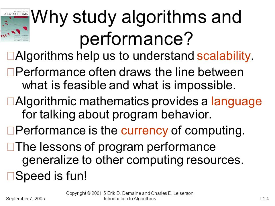 Why study algorithms and performance? Algorithms help us to understand scalability. Performance often draws the line between what is feasible and what