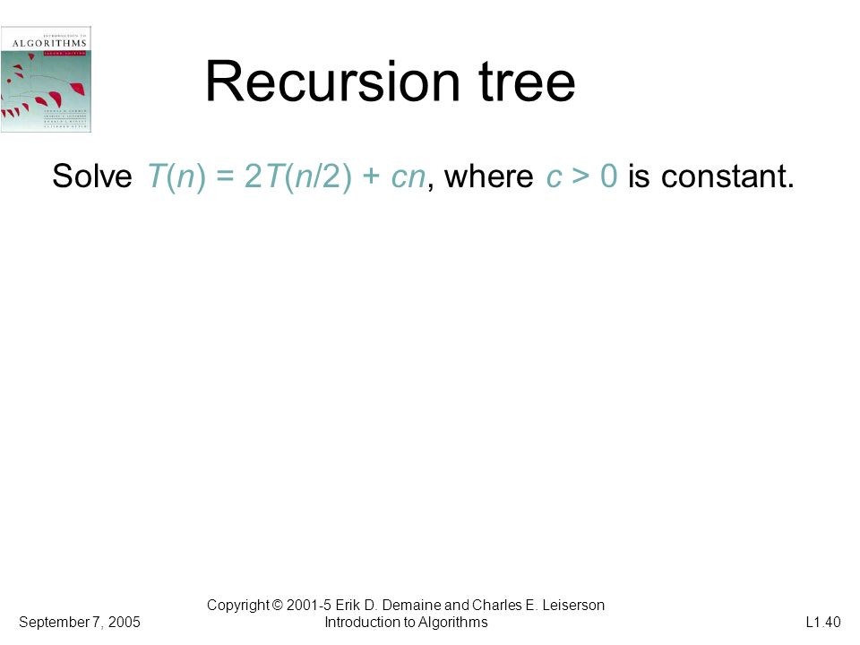 Recursion tree Solve T(n) = 2T(n/2) + cn, where c > 0 is constant. Copyright © 2001-5 Erik D. Demaine and Charles E. Leiserson Introduction to Algorit