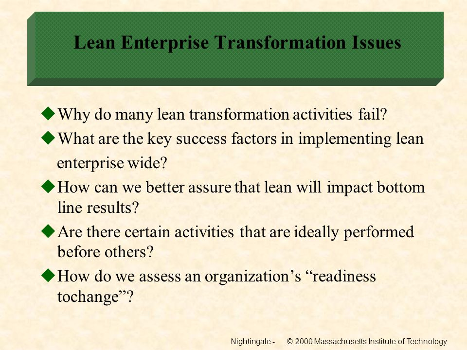 Nightingale - © 2000 Massachusetts Institute of Technology2 Lean Enterprise Transformation Issues Why do many lean transformation activities fail? Wha
