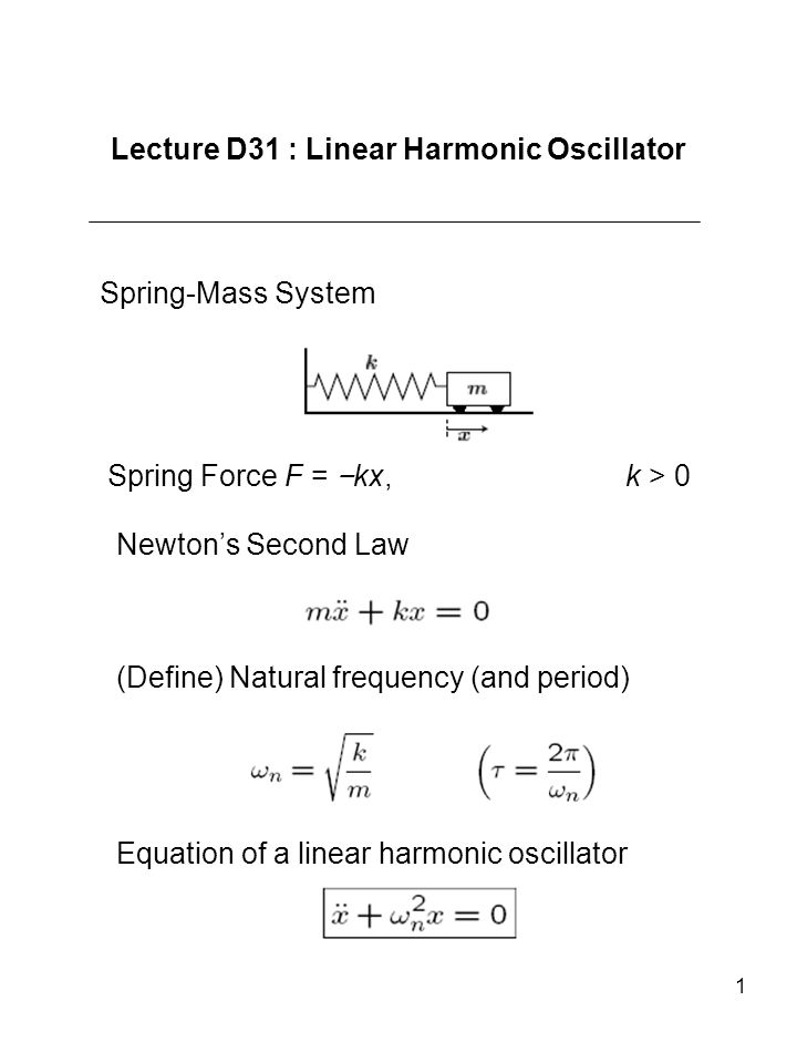 1 Lecture D31 : Linear Harmonic Oscillator Spring-Mass System Spring Force F = kx, k > 0 Newtons Second Law (Define) Natural frequency (and period) Eq