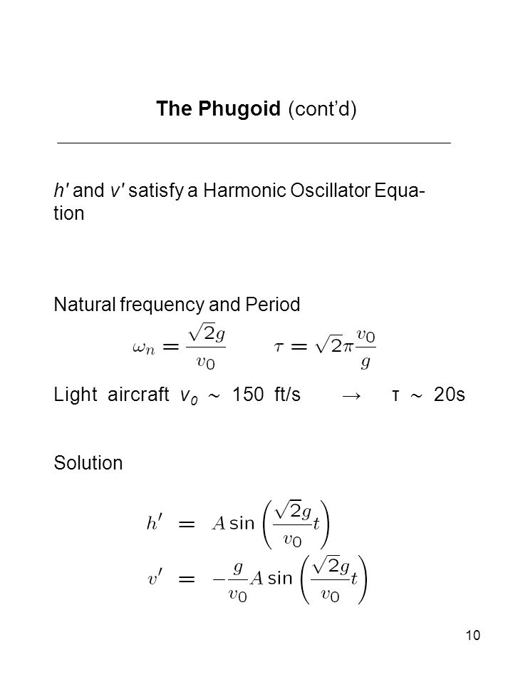 10 The Phugoid (contd) h and v satisfy a Harmonic Oscillator Equa- tion Natural frequency and Period Light aircraft v 0 150 ft/s τ 20s Solution