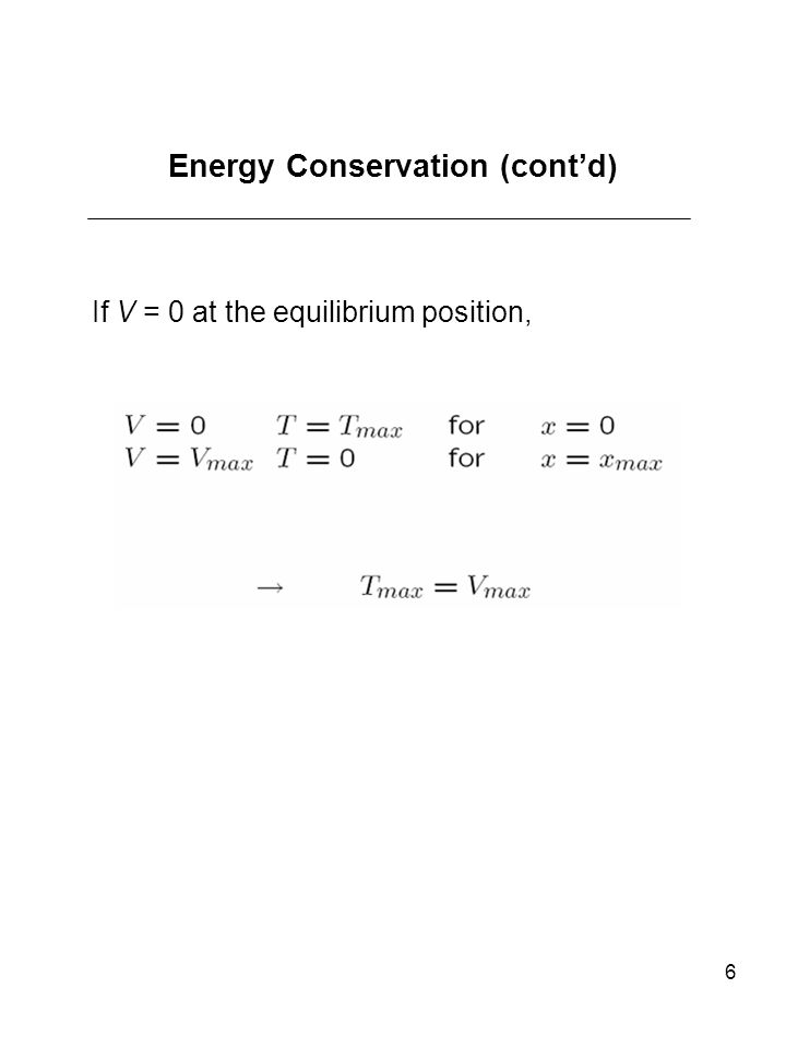 6 Energy Conservation (contd) If V = 0 at the equilibrium position,