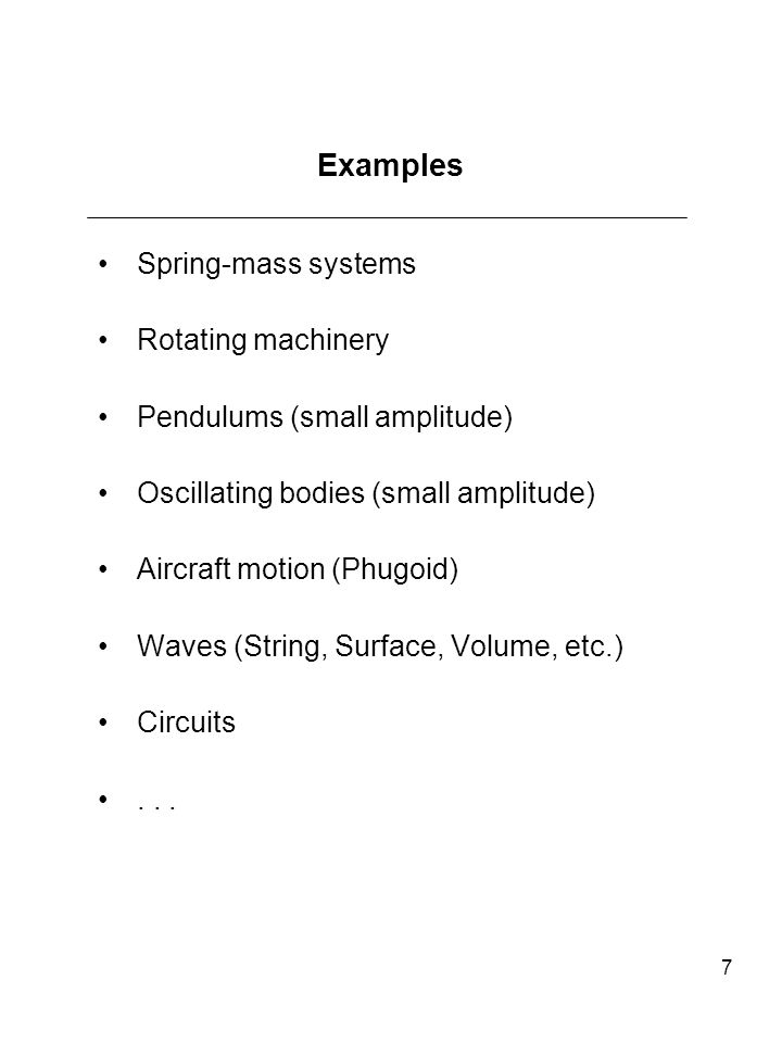 7 Examples Spring-mass systems Rotating machinery Pendulums (small amplitude) Oscillating bodies (small amplitude) Aircraft motion (Phugoid) Waves (St