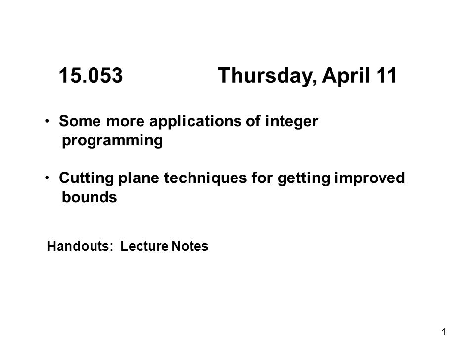 1 15.053 Thursday, April 11 Some more applications of integer programming Cutting plane techniques for getting improved bounds Handouts: Lecture Notes