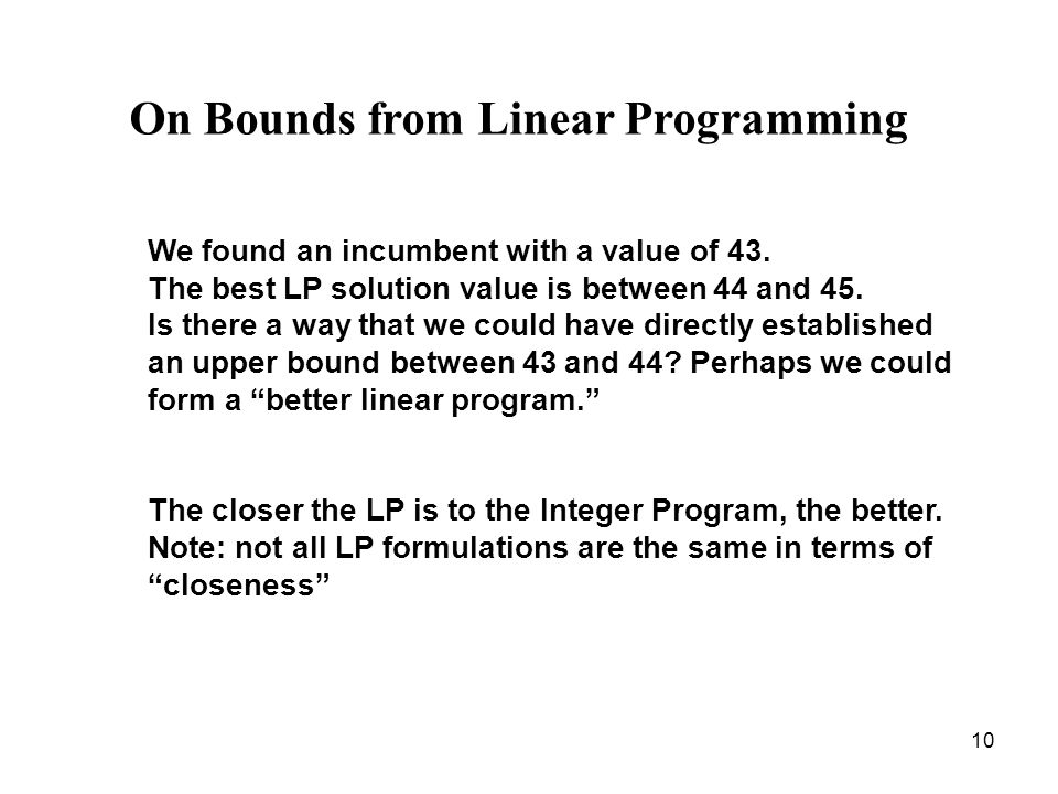 10 On Bounds from Linear Programming We found an incumbent with a value of 43. The best LP solution value is between 44 and 45. Is there a way that we