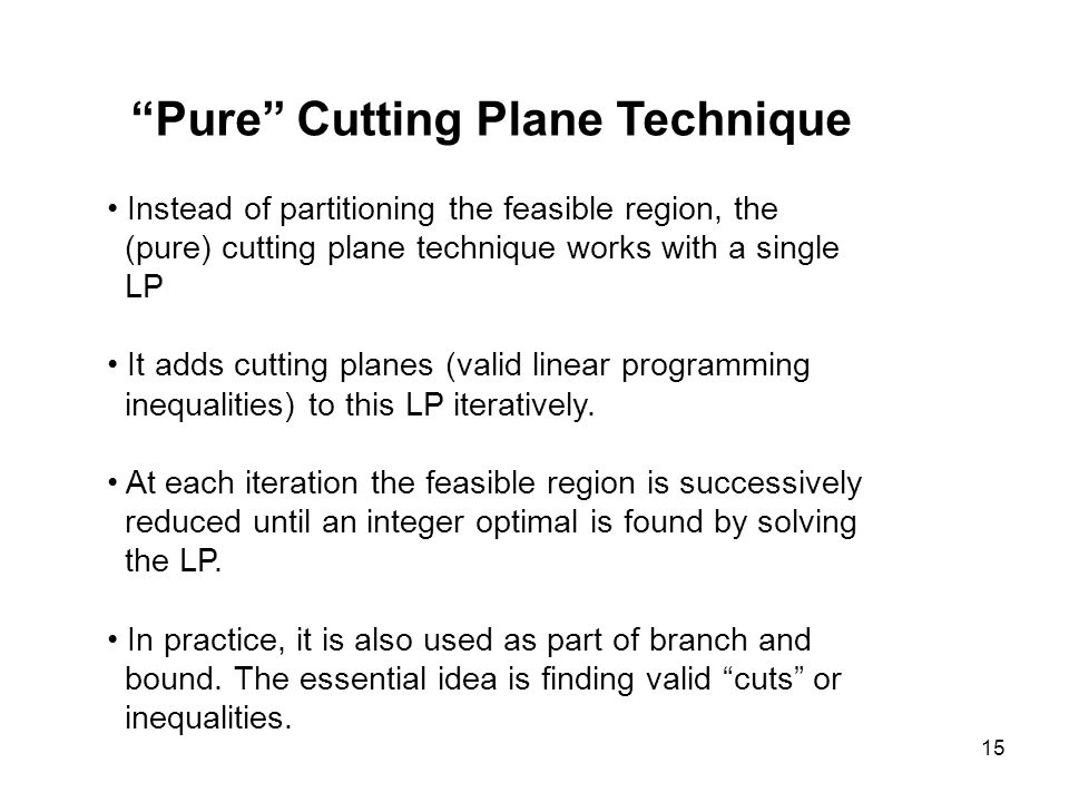 15 Pure Cutting Plane Technique Instead of partitioning the feasible region, the (pure) cutting plane technique works with a single LP It adds cutting planes (valid linear programming inequalities) to this LP iteratively.