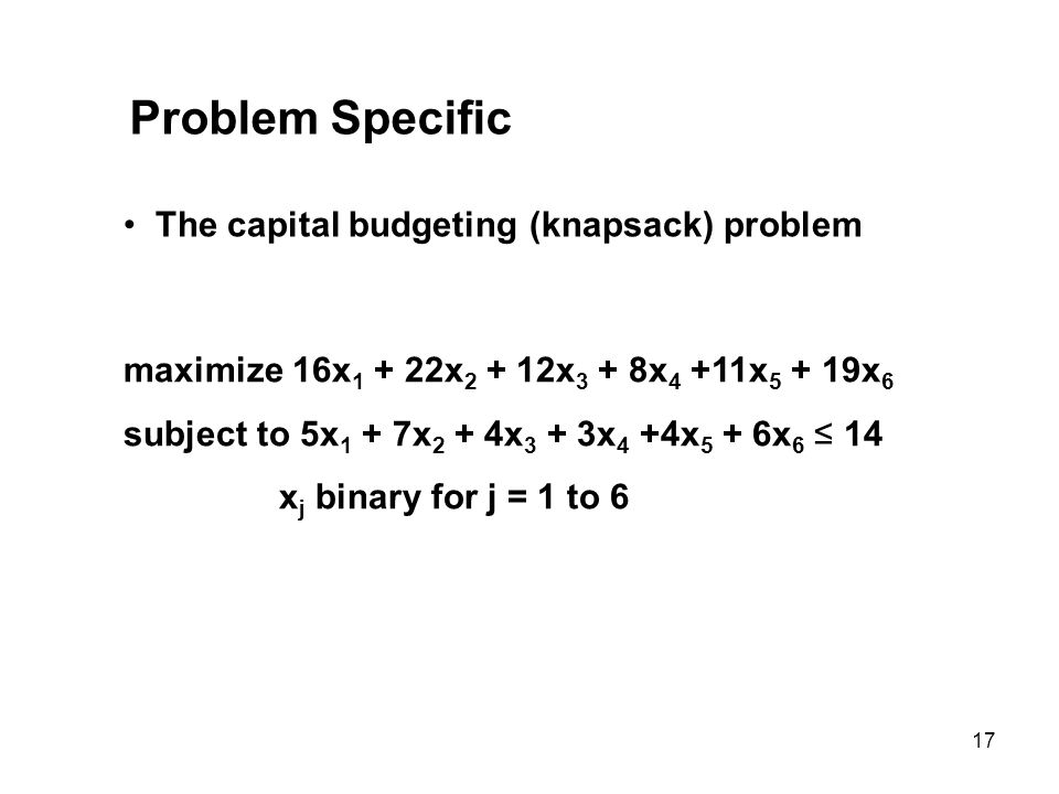 17 Problem Specific The capital budgeting (knapsack) problem maximize 16x 1 + 22x 2 + 12x 3 + 8x 4 +11x 5 + 19x 6 subject to 5x 1 + 7x 2 + 4x 3 + 3x 4
