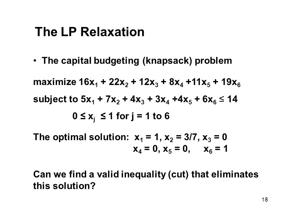 18 The LP Relaxation The capital budgeting (knapsack) problem maximize 16x 1 + 22x 2 + 12x 3 + 8x 4 +11x 5 + 19x 6 subject to 5x 1 + 7x 2 + 4x 3 + 3x 4 +4x 5 + 6x 6 14 0 x j 1 for j = 1 to 6 The optimal solution: x 1 = 1, x 2 = 3/7, x 3 = 0 x 4 = 0, x 5 = 0, x 6 = 1 Can we find a valid inequality (cut) that eliminates this solution?