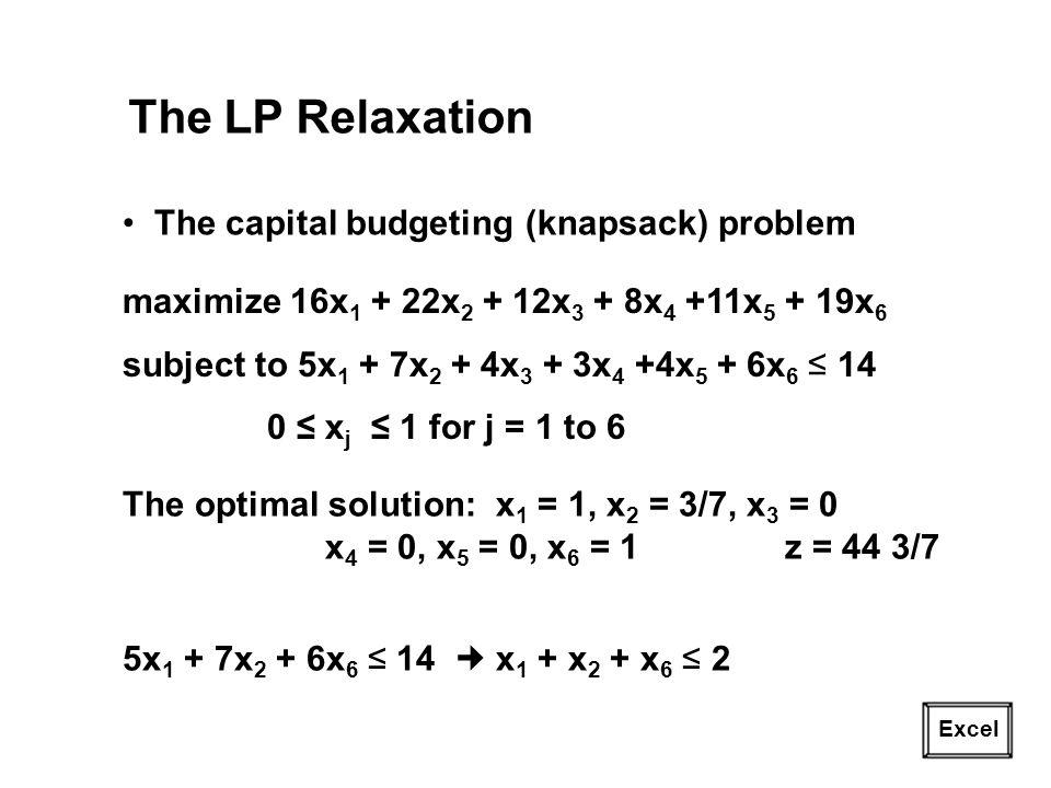 19 The LP Relaxation The capital budgeting (knapsack) problem maximize 16x 1 + 22x 2 + 12x 3 + 8x 4 +11x 5 + 19x 6 subject to 5x 1 + 7x 2 + 4x 3 + 3x 4 +4x 5 + 6x 6 14 0 x j 1 for j = 1 to 6 The optimal solution: x 1 = 1, x 2 = 3/7, x 3 = 0 x 4 = 0, x 5 = 0, x 6 = 1 z = 44 3/7 5x 1 + 7x 2 + 6x 6 14 x 1 + x 2 + x 6 2 Excel