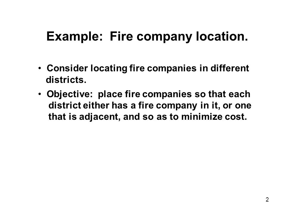 2 Example: Fire company location. Consider locating fire companies in different districts. Objective: place fire companies so that each district eithe