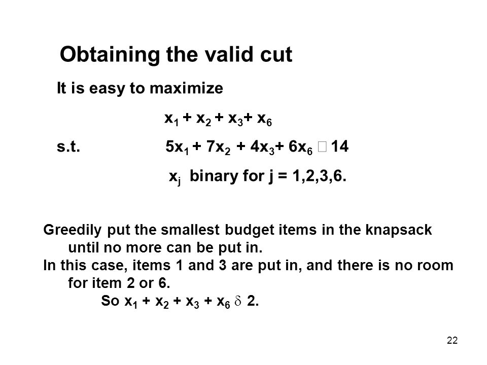 22 Obtaining the valid cut It is easy to maximize x 1 + x 2 + x 3 + x 6 s.t.