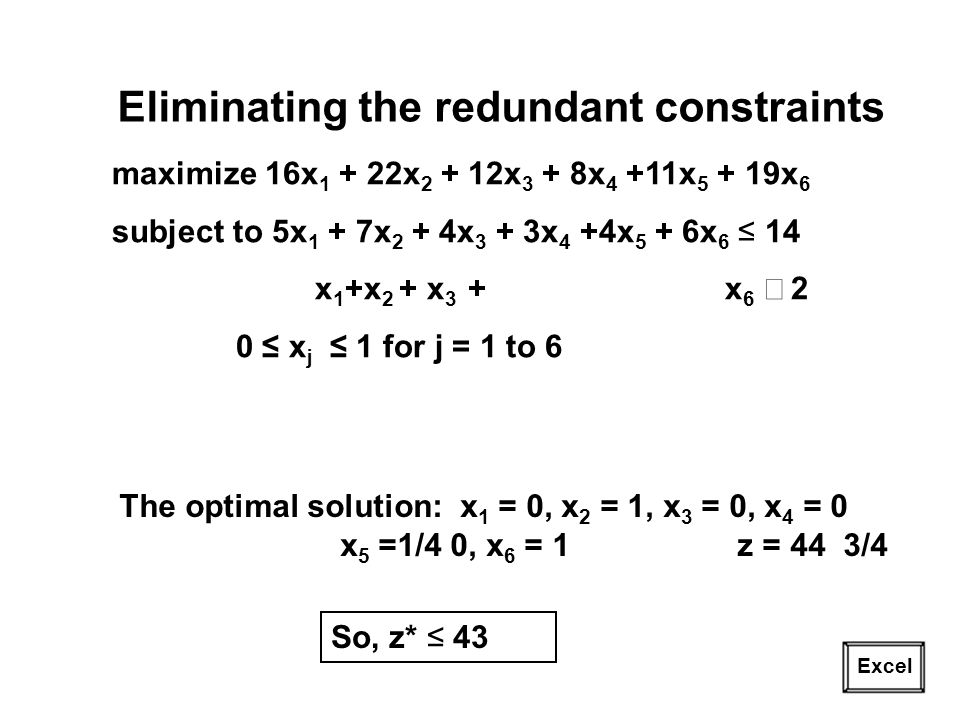 24 Excel Eliminating the redundant constraints maximize 16x 1 + 22x 2 + 12x 3 + 8x 4 +11x 5 + 19x 6 subject to 5x 1 + 7x 2 + 4x 3 + 3x 4 +4x 5 + 6x 6 14 x 1 +x 2 + x 3 + x 6 2 0 x j 1 for j = 1 to 6 The optimal solution: x 1 = 0, x 2 = 1, x 3 = 0, x 4 = 0 x 5 =1/4 0, x 6 = 1 z = 44 3/4 So, z* 43