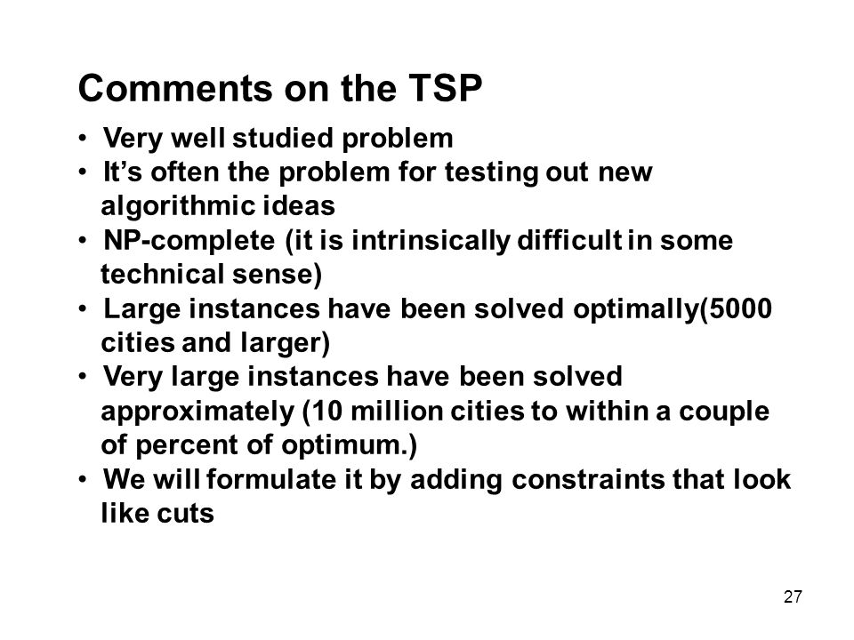 27 Comments on the TSP Very well studied problem Its often the problem for testing out new algorithmic ideas NP-complete (it is intrinsically difficult in some technical sense) Large instances have been solved optimally(5000 cities and larger) Very large instances have been solved approximately (10 million cities to within a couple of percent of optimum.) We will formulate it by adding constraints that look like cuts