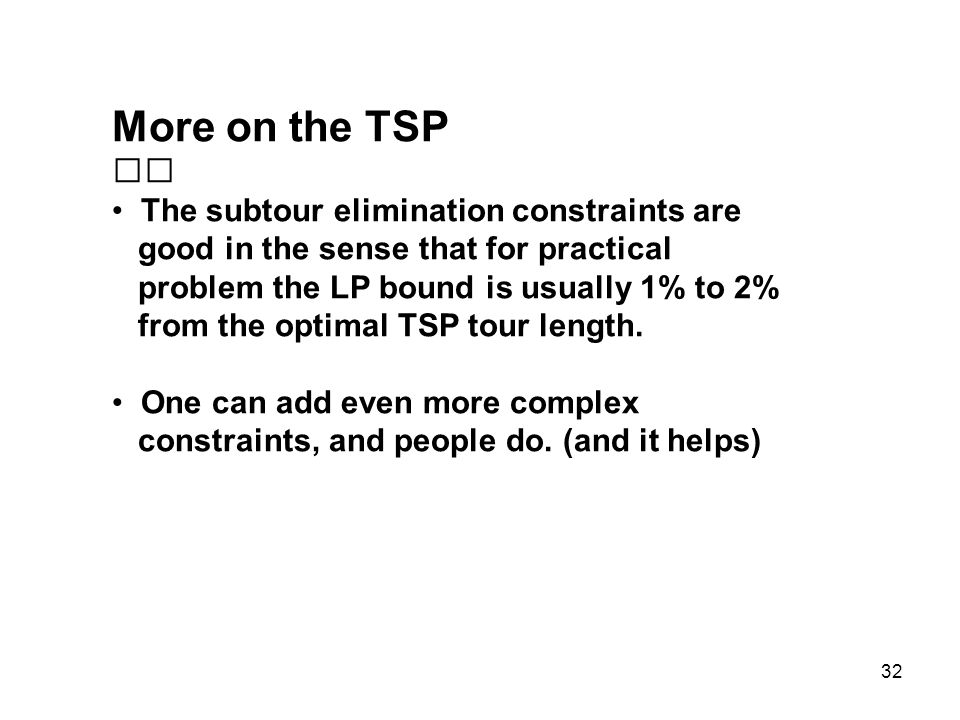 32 More on the TSP The subtour elimination constraints are good in the sense that for practical problem the LP bound is usually 1% to 2% from the opti