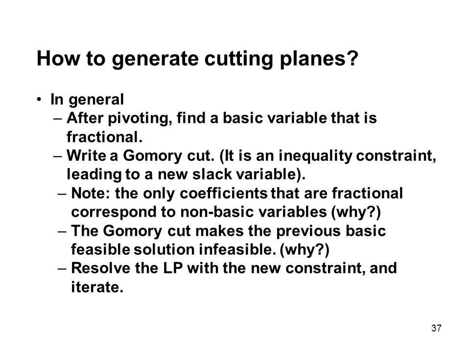 37 How to generate cutting planes? In general – After pivoting, find a basic variable that is fractional. – Write a Gomory cut. (It is an inequality c