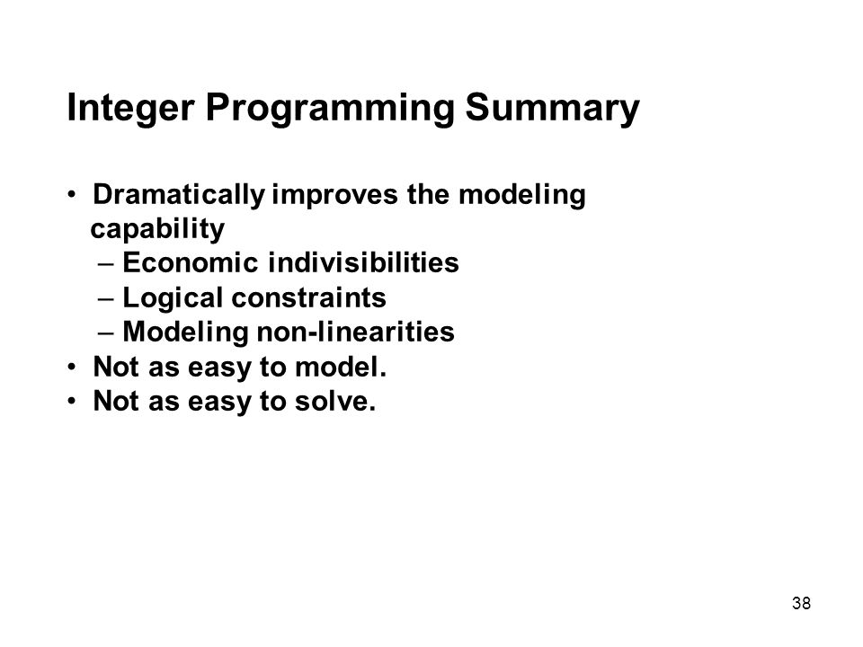 38 Integer Programming Summary Dramatically improves the modeling capability – Economic indivisibilities – Logical constraints – Modeling non-linearit