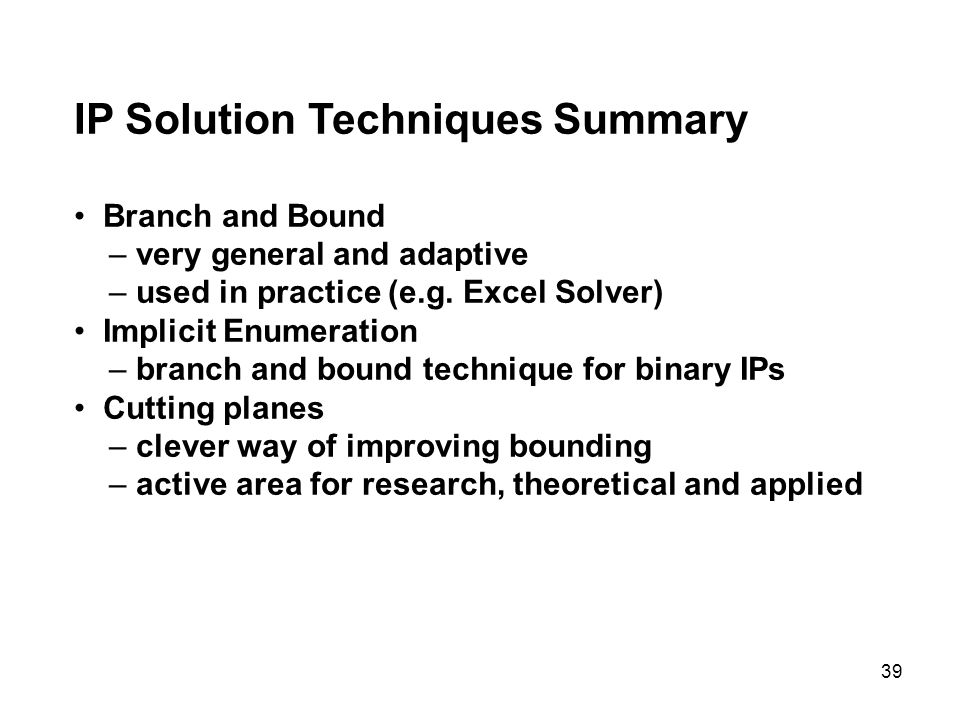 39 IP Solution Techniques Summary Branch and Bound – very general and adaptive – used in practice (e.g. Excel Solver) Implicit Enumeration – branch an