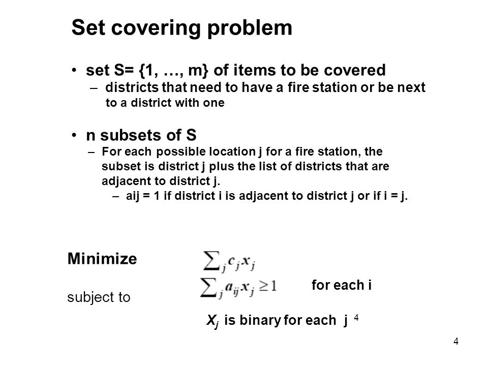 4 Set covering problem set S= {1, …, m} of items to be covered – districts that need to have a fire station or be next to a district with one n subsets of S – For each possible location j for a fire station, the subset is district j plus the list of districts that are adjacent to district j.