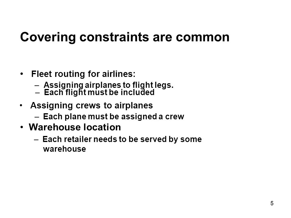 5 Covering constraints are common Fleet routing for airlines: – Assigning airplanes to flight legs.