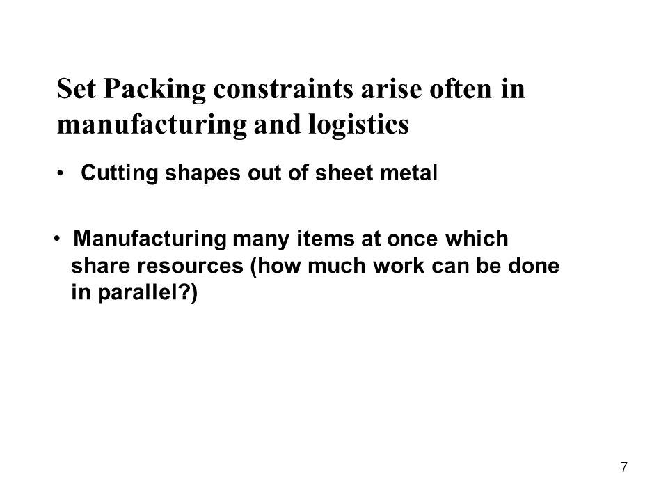 7 Set Packing constraints arise often in manufacturing and logistics Cutting shapes out of sheet metal Manufacturing many items at once which share re