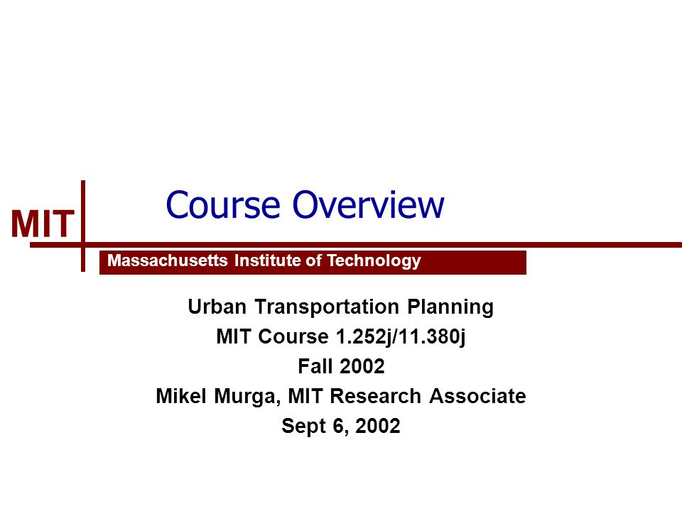 MIT Massachusetts Institute of Technology Course Overview Urban Transportation Planning MIT Course 1.252j/11.380j Fall 2002 Mikel Murga, MIT Research