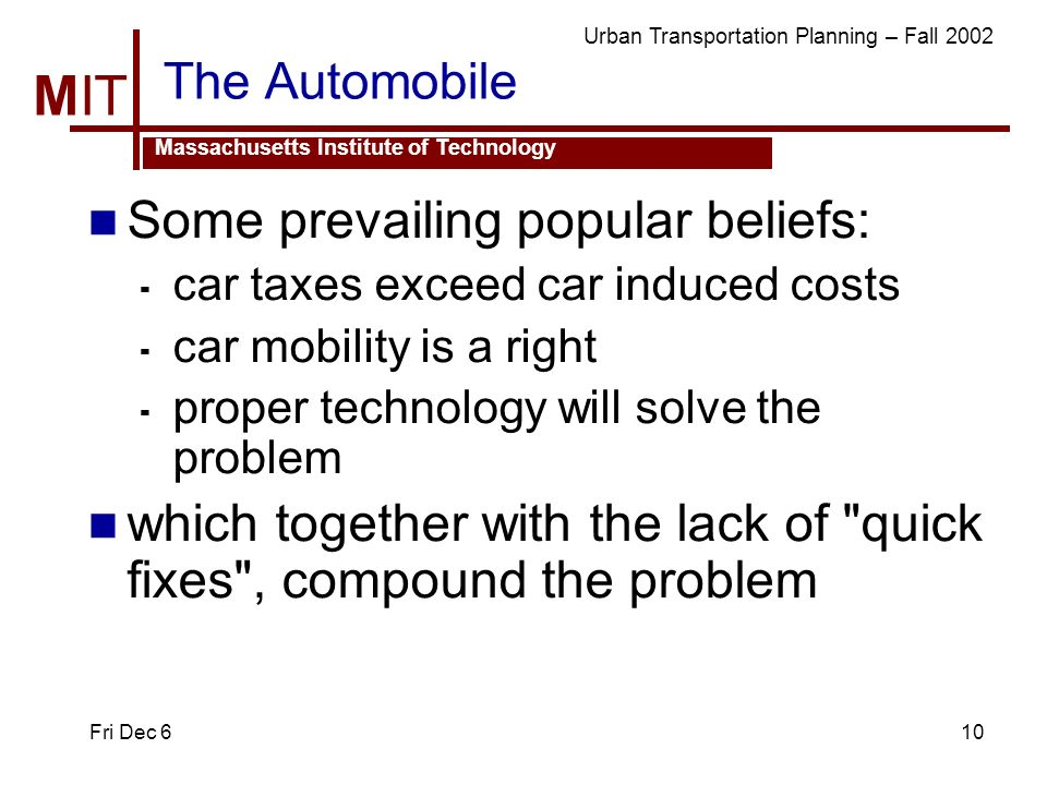 MIT Massachusetts Institute of Technology Urban Transportation Planning – Fall 2002 Fri Dec 610 The Automobile Some prevailing popular beliefs: car ta